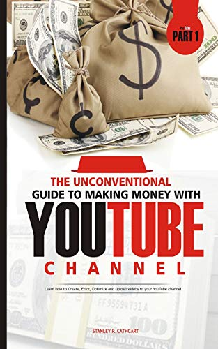 THE UNCONVENTIONAL GUIDE TO MAKING MONEY WITH YOUTUBE CHANNEL: Learn how to Create, Edict, Optimize and upload videos to your YouTube channel (Part, Band 1)
