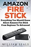 Amazon Fire Stick: Everything You Should Know About Amazon Fire Stick From Beginner To Advanced (Amazon Fire Tv Stick User Guide) (English Edition)