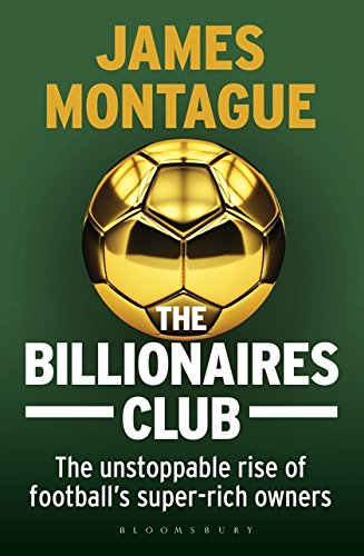 The Billionaires Club: The Unstoppable Rise of Football's Super-rich Owners
