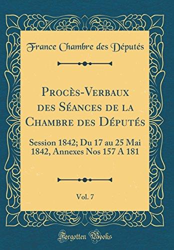 Procès-Verbaux Des Séances de la Chambre Des Députés, Vol. 7: Session 1842; Du 17 Au 25 Mai 1842, Annexes Nos 157 a 181 (Classic Reprint) par France Chambre Des Deputes