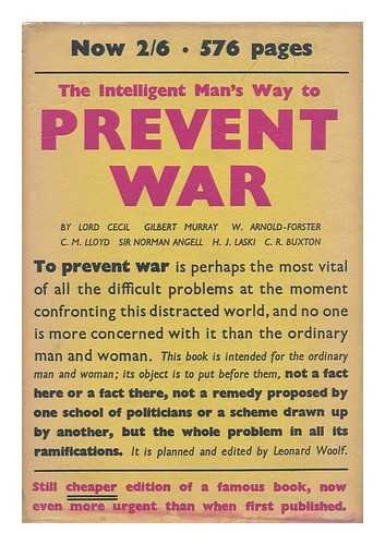 The intelligent man's way to prevent war / by Sir Norman Angell, Professor Gilbert Murray, C.M. Lloyd, C.R. Buxton, Viscount Cecil, W. Arnold-Forster, Professor Harold J. Laski ; edited by Leonard Woolf