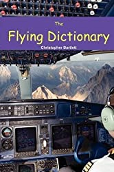 [The Flying Dictionary: A Fascinating and Unparalleled Primer (Air Crashes and Miracle Landings)] (By: Christopher Bartlett) [published: August, 2010]