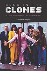 Send in the Clones: A Cultural Study of the Tribute Band (Studies in Popular Music) by Georgina Gregory (2012-04-01)