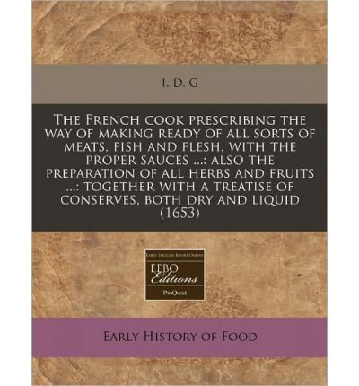 The French Cook Prescribing the Way of Making Ready of All Sorts of Meats, Fish and Flesh, with the Proper Sauces ...: Also the Preparation of All Herbs and Fruits ...: Together with a Treatise of Conserves, Both Dry and Liquid (1653) (Paperback) - Common