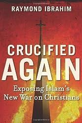 Crucified Again: Exposing Islam's New War on Christians by Raymond Ibrahim (April 29 2013)