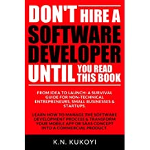 Don't Hire a Software Developer Until You Read this Book: The handbook for tech startups & entrepreneurs (from idea, to build, to product launch and everything in between.) (English Edition)