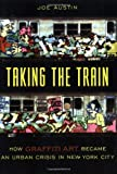 Taking the Train: How Graffiti Art Became an Urban Crisis in New York City: How Graffiti Became an Urban Crisis in New York City (Popular Cultures, Everyday Lives)