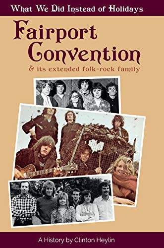 What We Did Instead Of Holidays: A History Of Fairport Convention And Its Extended Folk-Rock Family: clifton Heylin - A History Of Fairport Convention And Its Extended Folk-Rock Family -