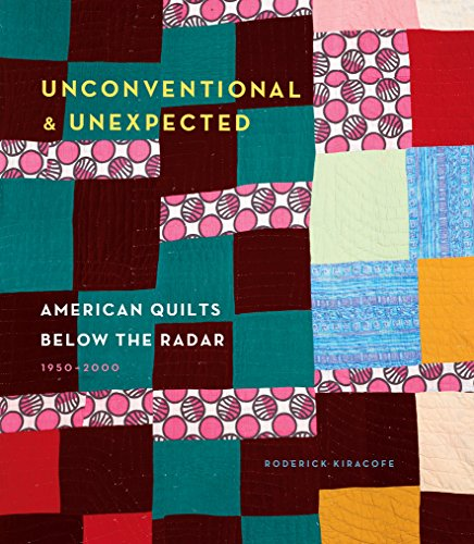 Unconventional & Unexpected: American Quilts Below the Radar 1950-2000 -