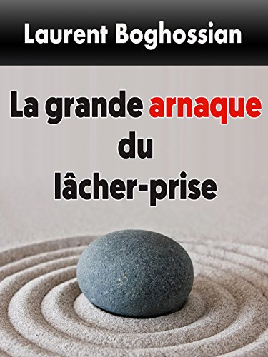 La Grande Arnaque du Lâcher-Prise par Laurent Boghossian