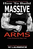 How To Build Massive Arms: 6 Week Workout for Huge Arms, Shocking the Muscles into Growth, Building Massive Triceps, Build Huge Biceps, 20 Mass Building ... (How To Build The Rugby Body Book 1)
