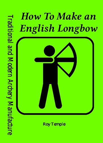 How To Make an English Longbow (Traditional and Modern Archery Manufacture Book 2) (English Edition) por Roy Temple