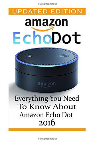 Amazon Echo Dot: Everything You Need to Know About Amazon Echo Dot 2016