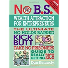 No B.S. Wealth Attraction for Entrepreneurs: The Ultimate, No Holds Barred, Kick Butt, Take No Prisoners Guide to Really Getting Rich