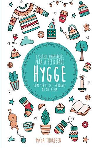 Hygge:  O Segredo Dinamarquês para a Felicidade - Como ser feliz e saudável no dia a dia por Maya Thoresen