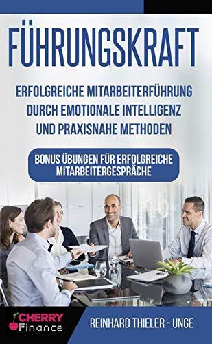 Führungskraft: Erfolgreiche Mitarbeiterführung durch emotionale Intelligenz und praxisnahe Methoden - Bonus Übungen für erfolgreiche Mitarbeitergespräche (Organisation, Führung und Leadership, Band 2)