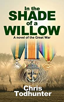 In The Shade Of A Willow: A Novel of the Great War by [Todhunter, Chris]