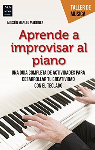 Aprende a improvisar al piano: Una guía completa de actividades para desarrollar tu creatividad con el teclado (Taller de música) por Agustin Manuel Martinez