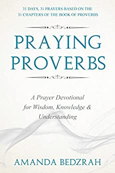 Praying Proverbs: A Prayer Devotional for Wisdom, Knowledge and Understanding by [Bedzrah, Amanda]