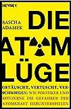 Die Atom-Lüge: Getäuscht, vertuscht, verschwiegen: Wie Politiker und Konzerne die Gefahren der Atomkraft herunterspielen -