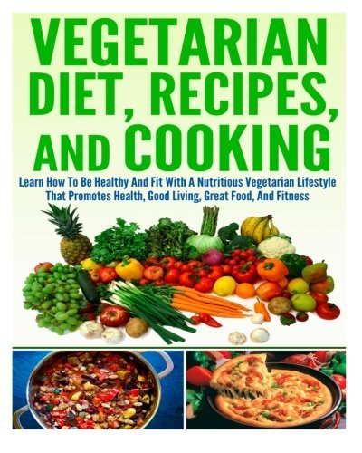 Vegetarian Diet, Recipes, And Cooking Learn How To Be Healthy And Fit With A Nutritious Vegetarian Lifestyle That Promotes Health, Good Living, Great Food, And Fitness by Ace McCloud (2014-06-11)