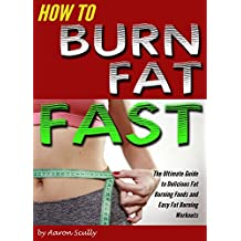 How to Burn Fat Fast: The Ultimate Guide to Delicious Fat Burning Foods and Easy Fat Burning Workouts (English Edition)