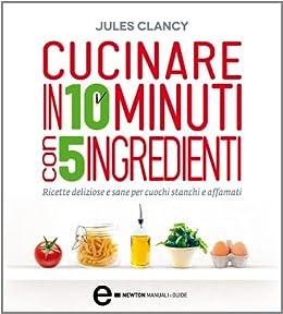 Cucinare in 10 minuti con 5 ingredienti (eNewton Manuali e Guide) (Italian Edition) von [Clancy, Jules]