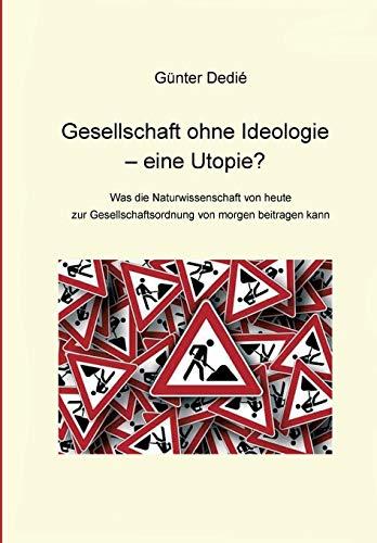 Gesellschaft ohne Ideologie – eine Utopie?: Was die Naturwissenschaft von heute  zur Gesellschaftsordnung von morgen beitragen kann