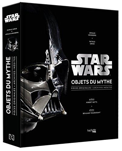 Star Wars, Objets du mythe: Pièces originales, archives inédites. La saga révélée par ses objets cultes. par Patrice Girod