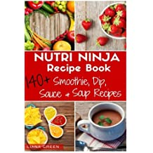 Nutri Ninja Recipe Book: 140 Recipes for Smoothies, Soups, Sauces, Dips, Dressings and Butters