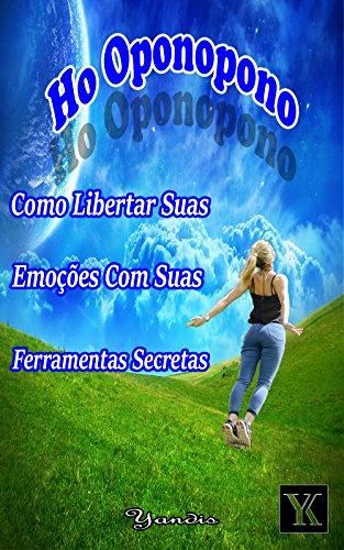 Ho oponopono Como Libertar Suas Emoções Com Suas Ferramentas Secretas (Portuguese Edition) por Yandis Leodan Lopez Cruz