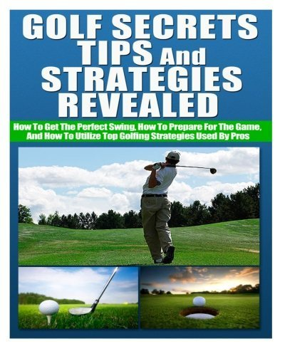 Golf Secrets, Tips, and Strategies Revealed How To Get The Perfect Swing, How To Prepare For The Game, And How To Utilize Top Golfing Strategies Used By Pros by Ace McCloud (2014-06-10)