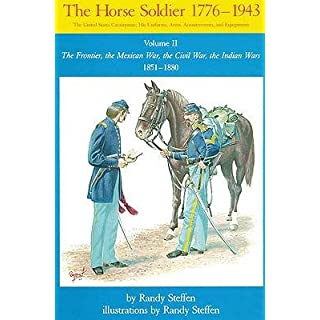 [(The Horse Soldier, 1776-1943: The Frontier, the Mexican War, the Civil War, the Indian Wars, 1851-80 v. 2: The United States Cavalryman - His Uniforms, Arms, Accoutrements and Equipment)] [Author: Randy Steffen] published on (November, 1992)