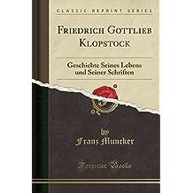 Friedrich Gottlieb Klopstock: Geschichte Seines Lebens Und Seiner Schriften (Classic Reprint)