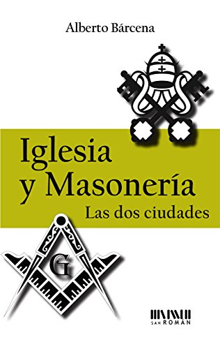 Iglesia y Masonería. Las dos ciudades por Alberto  Bárcena