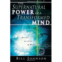The Supernatural Power of a Transformed Mind: Access to a Life of Miracles
