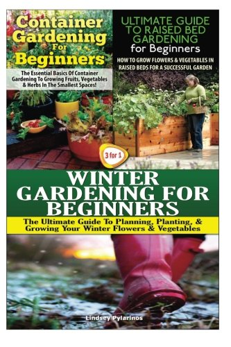 Container Gardening For Beginners & The Ultimate Guide to Raised Bed Gardening for Beginners & Winter Gardening for Beginners: Volume 13 (Gardening Box Set)