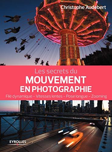 Les secrets du mouvement en photographie: Filé dynamique - Vitesses lentes - Pose longue - Zooming (Secrets de photographes) par Christophe Audebert