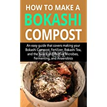 How to make a Bokashi Compost: An easy guide that covers making your Bokashi Compost, Fertilizer, Bokashi Tea, and the basics on Effective Microbes, Fermenting, and Anaerobic. (English Edition)
