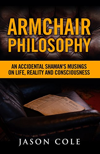 Armchair Philosophy: An Accidental Shaman's Musings on Life, Reality and Consciousness