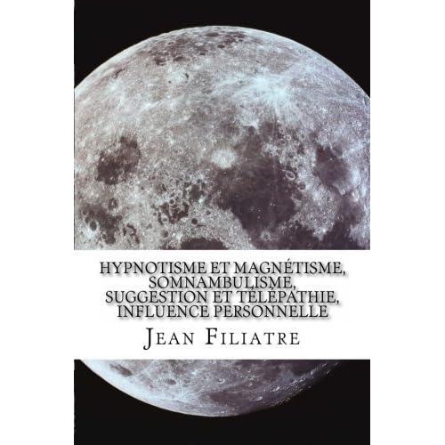 Hypnotisme et magn??tisme, somnambulisme, suggestion et t??l??pathie, influence personnelle (French Edition) by Jean Filiatre (2014-04-24)