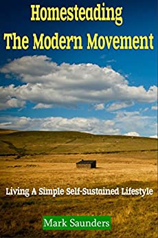 Homesteading: The Modern Movement, Living a Simple Self-Sustained Lifestyle (chickens, alternative energy, goats, organic farming, off the grid, livestock, aquaponics) (English Edition)