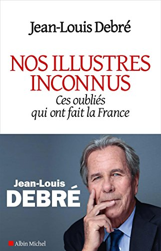 Nos illustres inconnus: Ces oubliés qui ont fait la France par Jean-Louis Debré