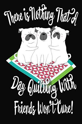 There Is Nothing That A Day Quilting With Friends Won't Cure: Blank Journal With Lines,  6
