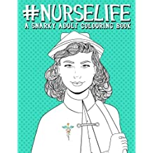 Nurse Life: A Snarky Adult Colouring Book: A Humorous Colouring Book For Nurses & Nursing Students