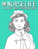 Nurse Life: A Snarky Adult Colouring Book: A Humorous Colouring Book For Nurses & Nursing Students (Unique & Trendy Gifts Series (Shoes, Fob Watches, ... Stress Relief & Art Colour Therapy)
