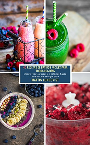40 Recetas De Batidos Fáciles Para Todos Los Días: desde recetas bajas en calorias hasta bombas de energia pura