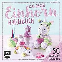 Das große Einhorn-Häkelbuch: Einhorn und Co. häkeln: 50 Projekte für Einhorn-Fans