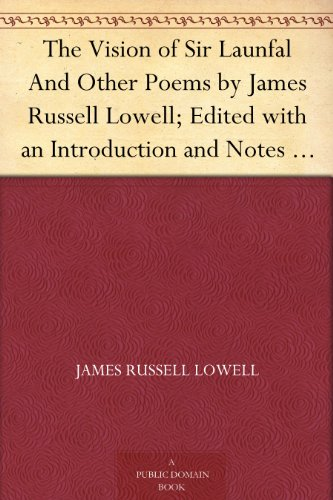 The Vision of Sir Launfal And Other Poems by James Russell Lowell; Edited with an Introduction and Notes by Julian W. Abernethy, PH.D. (English Edition)