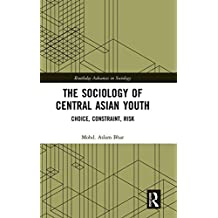 The Sociology of Central Asian Youth: Choice, Constraint, Risk (Routledge Advances in Sociology)